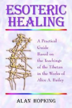 Esoteric Healing : A Practical Guide Based on the Teachings of the Tibetan in the Works of Alice A. Bailey