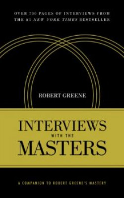 Interviews with the Masters: A Companion to Robert Greene's Mastery : KINDLE EDITION